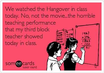 We watched the Hangover in class today. No, not the movie...the horrible teaching performance that my third block teacher showed today in class.