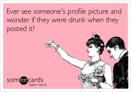 Ever see someone's profile picture and wonder if they were drunk when they posted it?