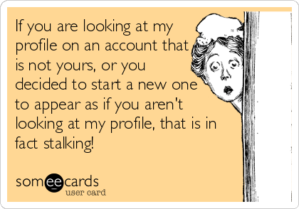 If you are looking at my profile on an account that is not yours, or you decided to start a new one to appear as if you aren't looking at my profile, that is in fact stalking!