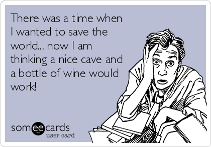There was a time when I wanted to save the world... now I am thinking a nice cave and a bottle of wine would work!