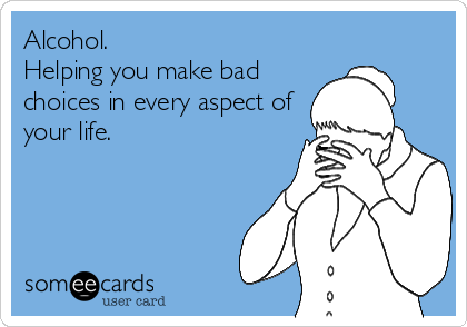 Alcohol. Helping you make bad choices in every aspect of your life.