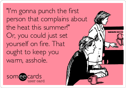 """""""I'm gonna punch the first person that complains about the heat this summer!"""" Or, you could just set yourself on fire. That ought to keep you warm, asshole."""