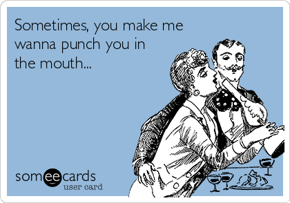 Sometimes, you make me wanna punch you in the mouth...