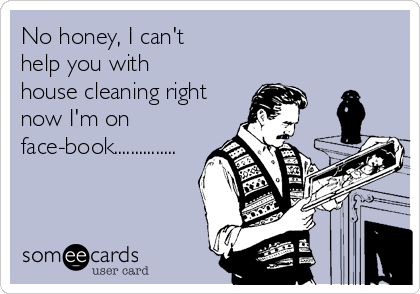 No honey, I can't help you with house cleaning right  now I'm on face-book...............