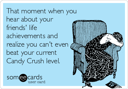That moment when you hear about your friends' life achievements and realize you can't even beat your current Candy Crush level.