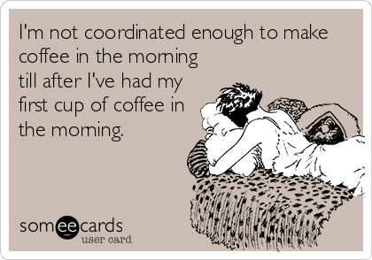 I'm not coordinated enough to make coffee in the morning till after I've had my first cup of coffee in the morning.