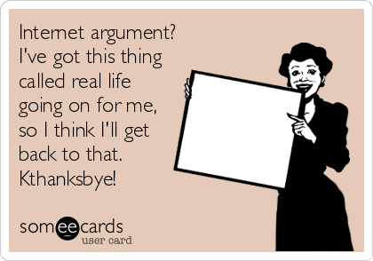 Internet argument? I've got this thing called real life going on for me, so I think I'll get back to that. Kthanksbye!