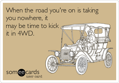 When the road you're on is taking you nowhere, it may be time to kick it in 4WD.