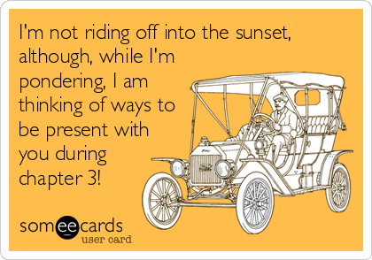 I'm not riding off into the sunset, although, while I'm pondering, I am thinking of ways to be present with you during chapter 3!