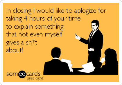 In closing I would like to aplogize for taking 4 hours of your time to explain something that not even myself  gives a sh*t about!
