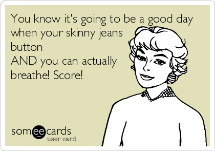 You know it's going to be a good day when your skinny jeans  button  AND you can actually breathe! Score!