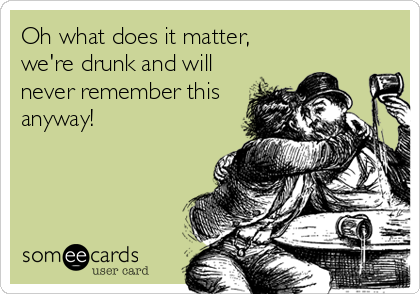 Oh what does it matter, we're drunk and will never remember this anyway!