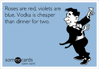 Roses are red, violets are blue. Vodka is cheaper than dinner for two.