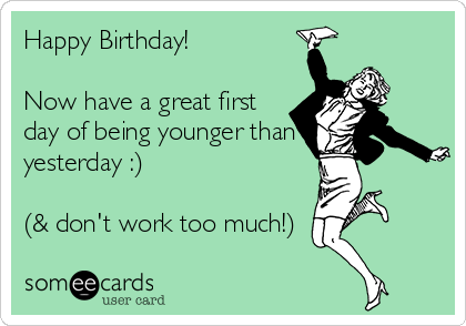 Happy Birthday!   Now have a great first day of being younger than yesterday :)  (& don't work too much!)