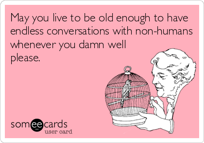 May you live to be old enough to have endless conversations with non-humans whenever you damn well please.