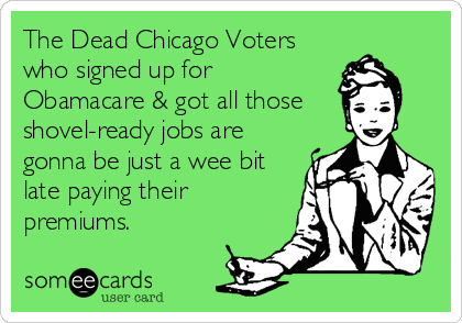 The Dead Chicago Voters who signed up for Obamacare & got all those shovel-ready jobs are gonna be just a wee bit late paying their premiums.