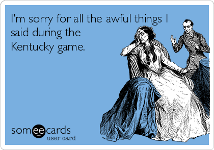 I'm sorry for all the awful things I said during the Kentucky game.