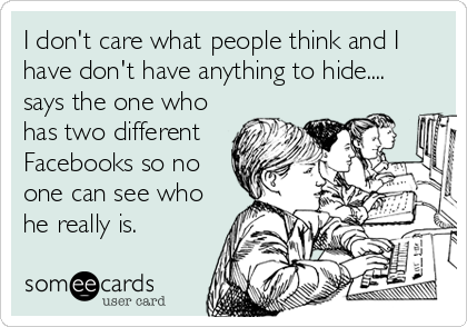 I don't care what people think and I have don't have anything to hide.... says the one who has two different Facebooks so no one can see who he really is.