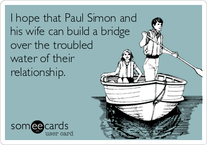 I hope that Paul Simon and his wife can build a bridge over the troubled water of their relationship.