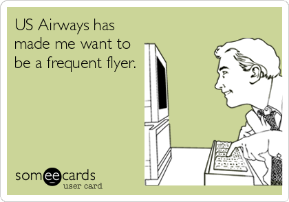 US Airways has made me want to be a frequent flyer.