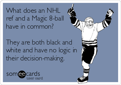 What does an NHL ref and a Magic 8-ball have in common?    They are both black and white and have no logic in their decision-making.