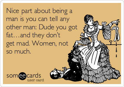 Nice part about being a man is you can tell any other man: Dude you got fat…and they don't get mad. Women, not so much.