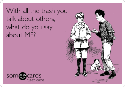 With all the trash you talk about others, what do you say about ME?
