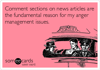 Comment sections on news articles are the fundamental reason for my anger management issues.