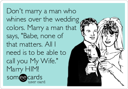 "Don't marry a man who whines over the wedding colors. Marry a man that says, ""Babe, none of that matters. All I need is to be able to call you My Wife."" Marry HIM!"