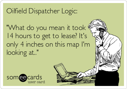 """Oilfield Dispatcher Logic:  """"What do you mean it took 14 hours to get to lease? It's only 4 inches on this map I'm looking at.."""""""