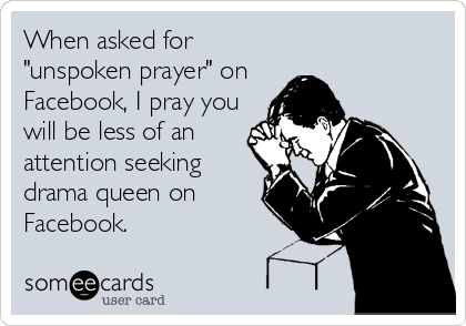 """When asked for """"unspoken prayer"""" on Facebook, I pray you will be less of an attention seeking drama queen on Facebook."""