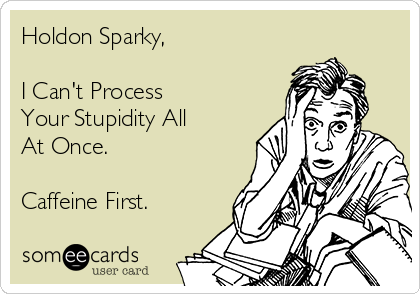 Holdon Sparky,  I Can't Process Your Stupidity All  At Once.  Caffeine First.