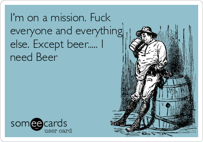 I'm on a mission. Fuck everyone and everything else. Except beer..... I need Beer
