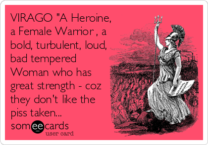 """VIRAGO """"A Heroine, a Female Warrior , a bold, turbulent, loud, bad tempered Woman who has great strength - coz they don't like the piss taken..."""
