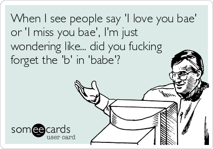 When I See People Say I Love You Bae Or I Miss You Bae Im Just