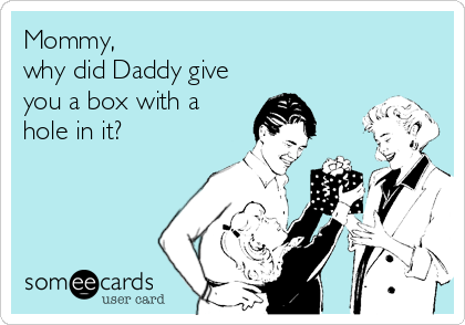 Mommy,                                         why did Daddy give you a box with a hole in it?