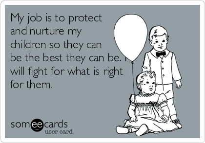 My job is to protect and nurture my children so they can be the best they can be. I will fight for what is right for them.