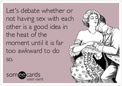 Let's debate whether or not having sex with each other is a good idea in the heat of the moment until it is far too awkward to do so.