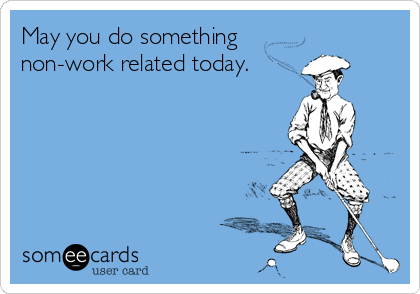 May you do something non-work related today.
