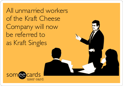 All unmarried workers of the Kraft Cheese Company will now be referred to as Kraft Singles