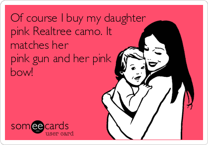 Of course I buy my daughter pink Realtree camo. It matches her pink gun and her pink bow!
