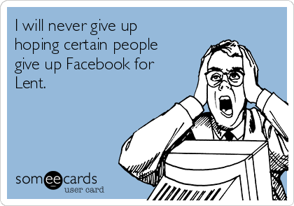 I will never give up  hoping certain people  give up Facebook for  Lent.
