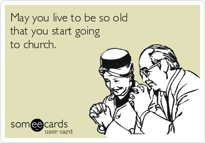 May you live to be so old  that you start going to church.