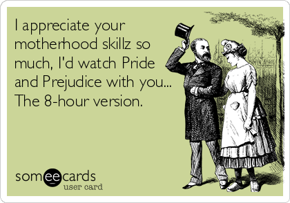I appreciate your  motherhood skillz so much, I'd watch Pride and Prejudice with you... The 8-hour version.