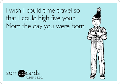 I wish I could time travel so that I could high five your Mom the day you were born.