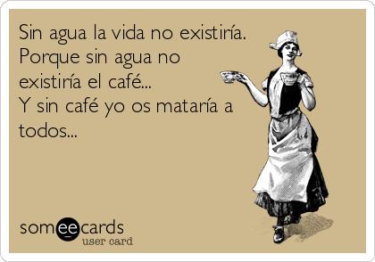 Sin agua la vida no existiría. Porque sin agua no existiría el café...  Y sin café yo os mataría a todos...