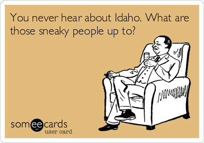 You never hear about Idaho. What are those sneaky people up to?