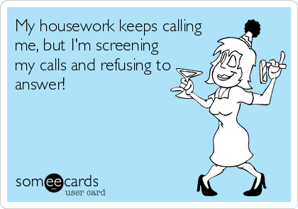 My housework keeps calling me, but I'm screening my calls and refusing to answer!