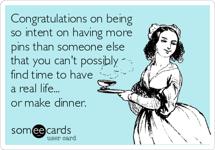 Congratulations on being  so intent on having more pins than someone else that you can't possibly find time to have a real life... or make dinner.