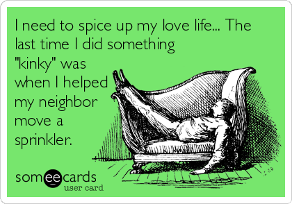 """I need to spice up my love life... The last time I did something """"kinky"""" was when I helped my neighbor move a sprinkler."""
